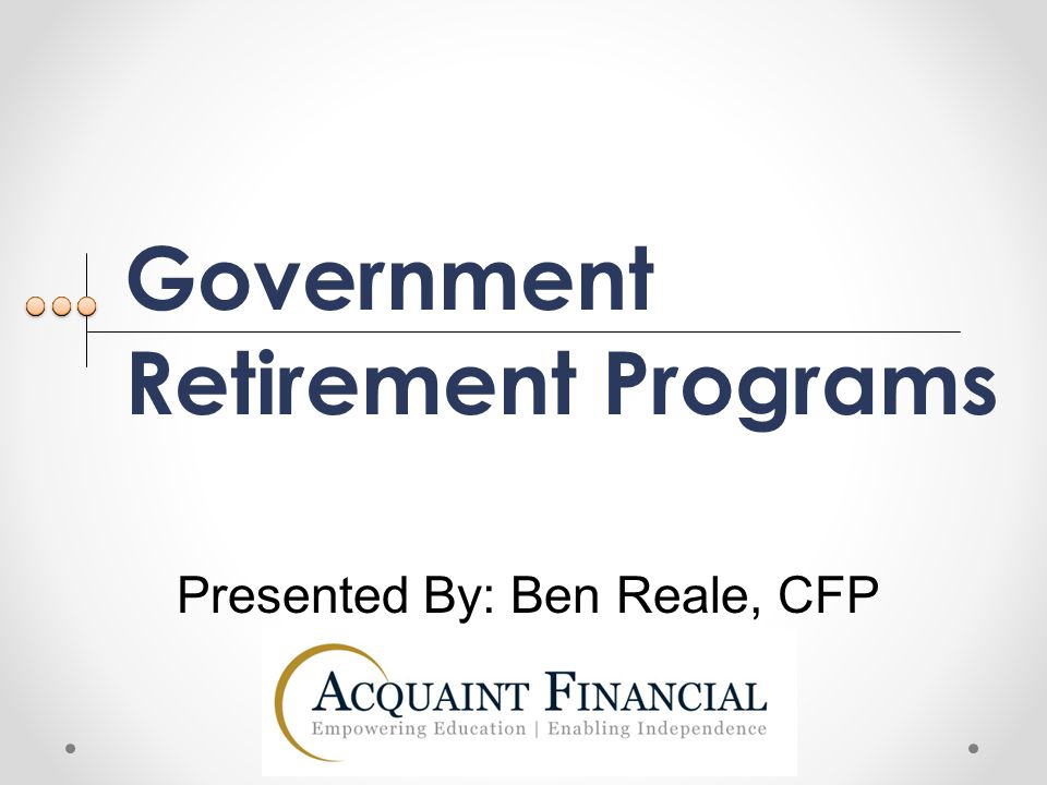 Government Retirement Programs Presented By Ben Reale, CFP - ppt - retirement programs