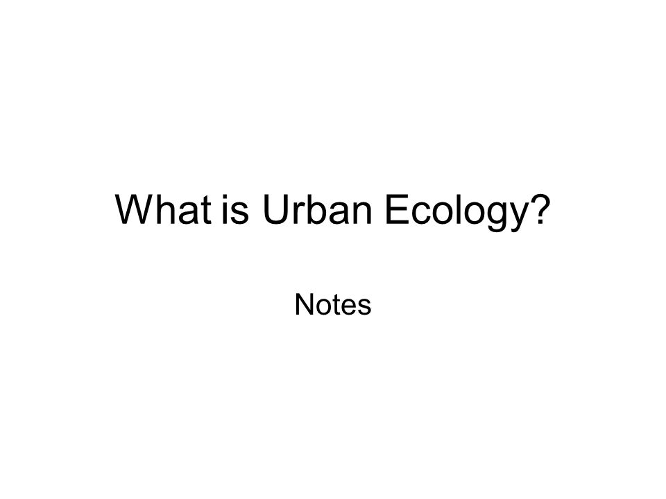 What is Urban Ecology? Notes Social Factors Interactions between