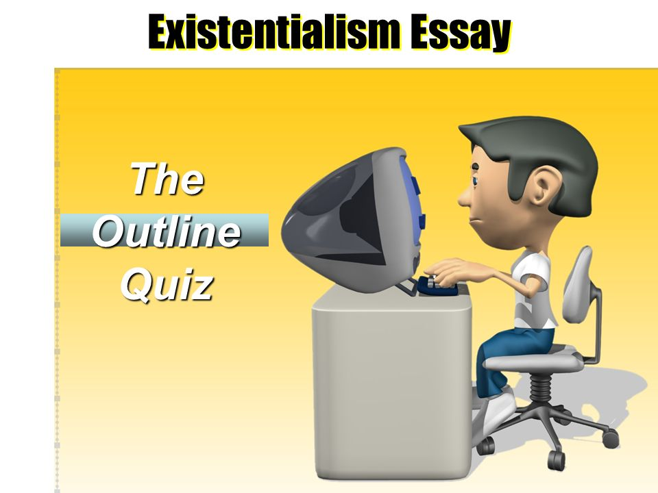 Existentialism Essay The Outline Quiz Directions Please respond to