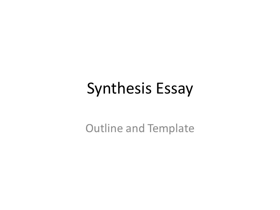Synthesis Essay Outline and Template What makes up the synthesis