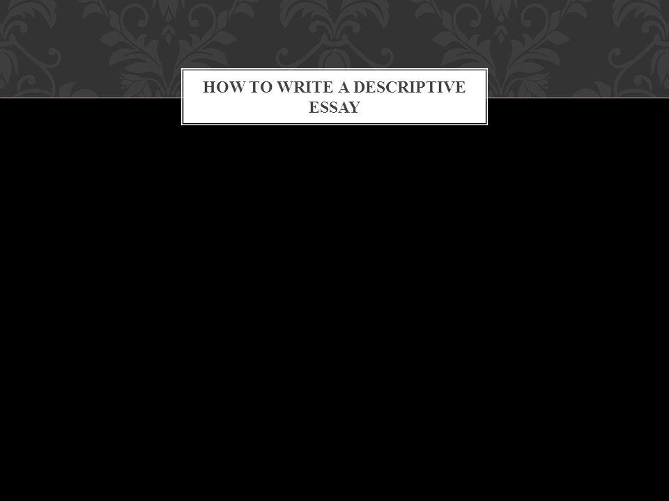 HOW TO WRITE A DESCRIPTIVE ESSAY A person A place A memory A