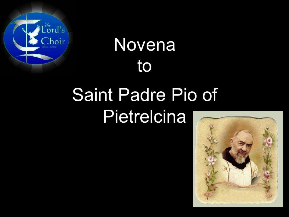Novena to Saint Padre Pio of Pietrelcina OPENING PRAYER Dear Padre