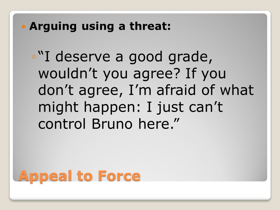 Appeal to Force -- Threats are stronger than logic Logical - speech example