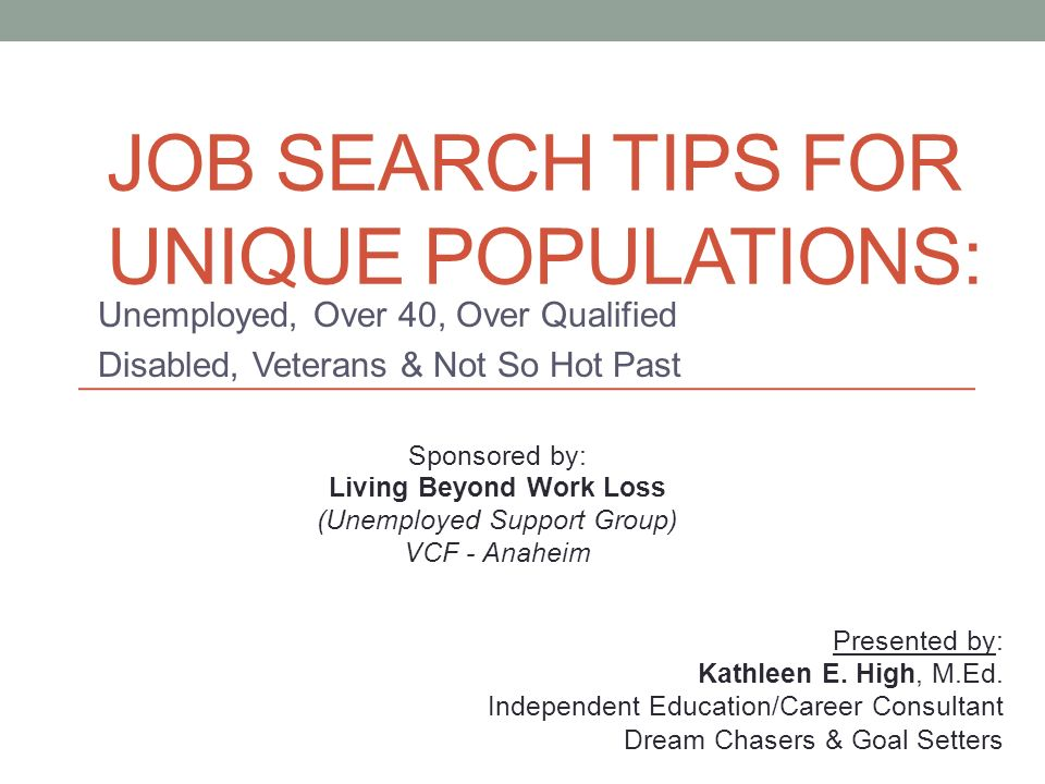 JOB SEARCH TIPS FOR UNIQUE POPULATIONS Unemployed, Over 40, Over - overqualified for the job