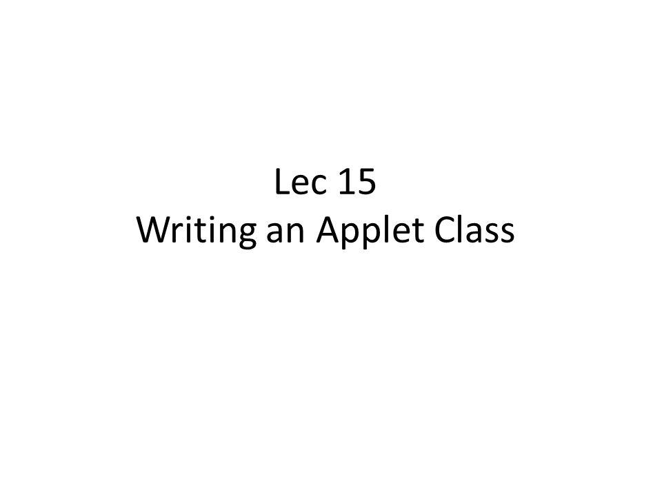 Lec 15 Writing an Applet Class Agenda Writing an Applet class Java