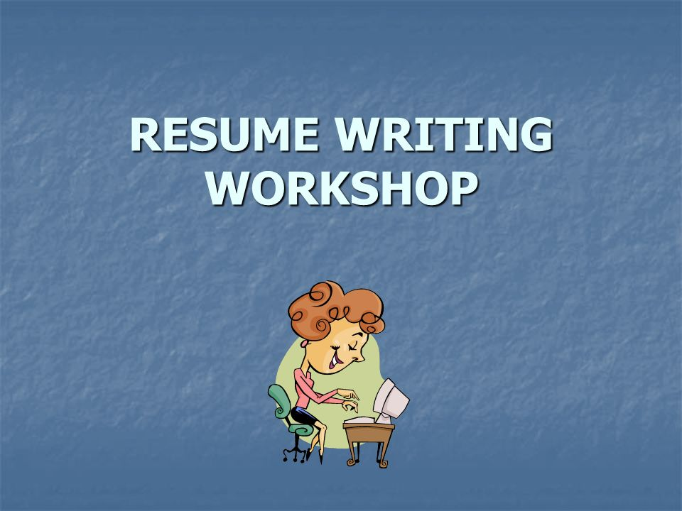 RESUME WRITING WORKSHOP INTRODUCTION You only get one chance to