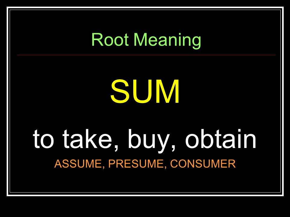 Spelling, Roots,  Vocab UNIT 2 REVIEW Root Meaning SUM to take