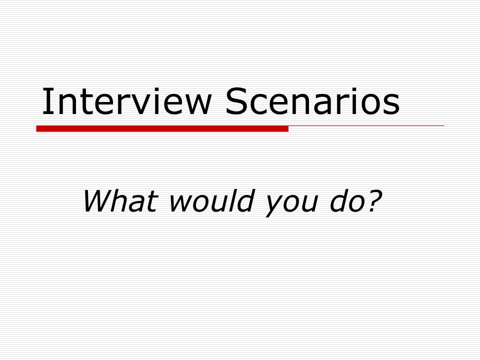 Interview Scenarios What would you do? When opportunity knocks