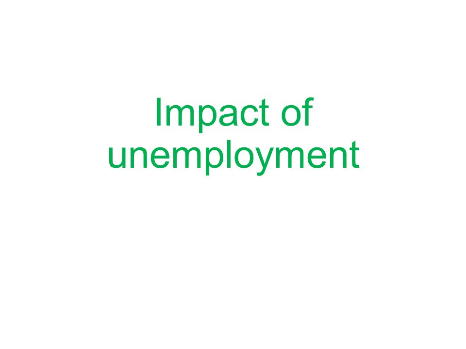 Impact of unemployment Identify the consequences of unemployment on