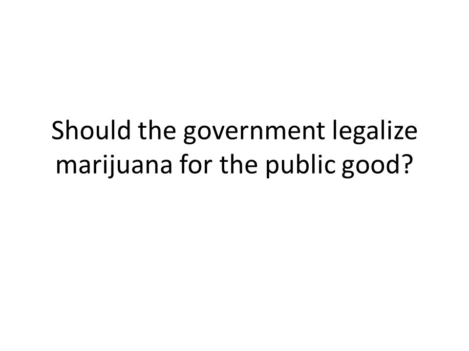 Should the government legalize marijuana for the public good? - ppt