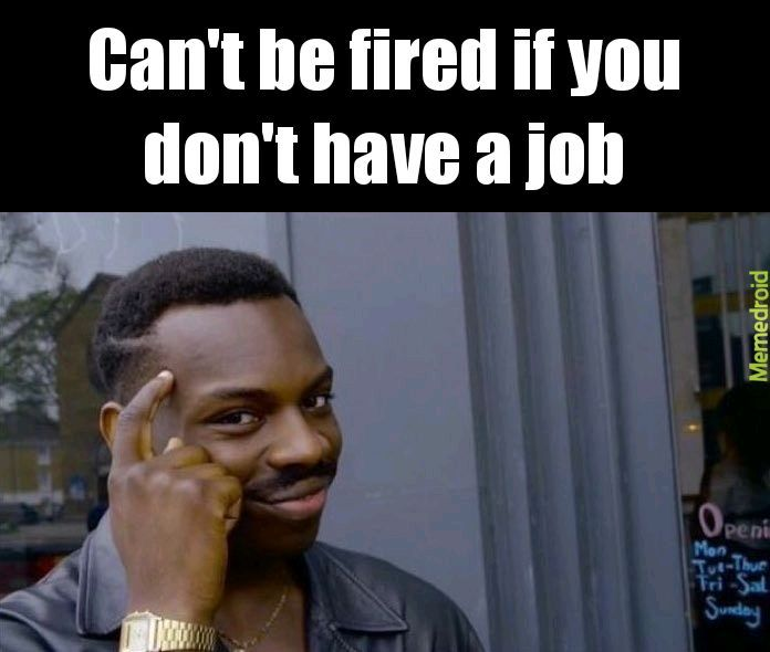 Cant get fired if you dont have a job - Meme by Morgx93 ) Memedroid