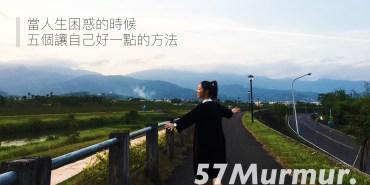 57Murmur. 當人生困惑的時候,五個讓自己好一點的方法