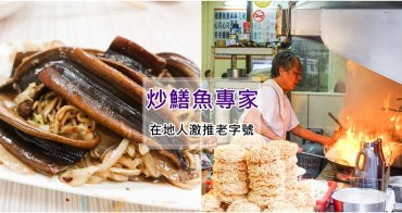 【台南美食】炒鱔魚專家。在地人激推老字號!大火快炒爆料爽脆鱔魚意麵