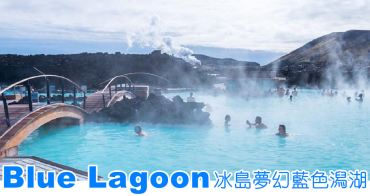 冰島景點 Blue Lagoon藍湖。如夢似境的淡藍色溫泉(訂票/體驗/住宿)