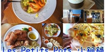 【台南東區】Les Petits Pots 小銅鍋★德安百貨3F.與義式美味來場小約會.脆香肉嫩德國豬腳好風味/舒芙蕾/義式披薩