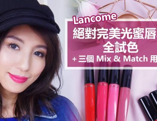 <影音>Lancome絕對完美光蜜唇萃全試色+三個Mix &#038; Match用法!
