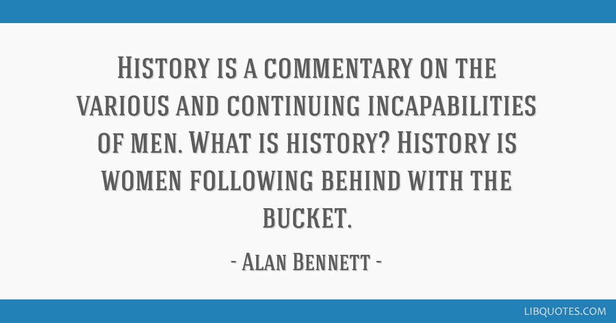 History is a commentary on the various and continuing incapabilities