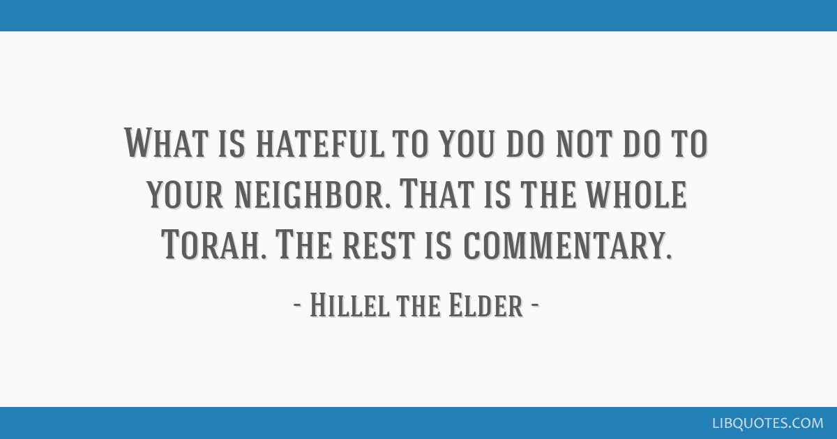 What is hateful to you do not do to your neighbor That is the whole