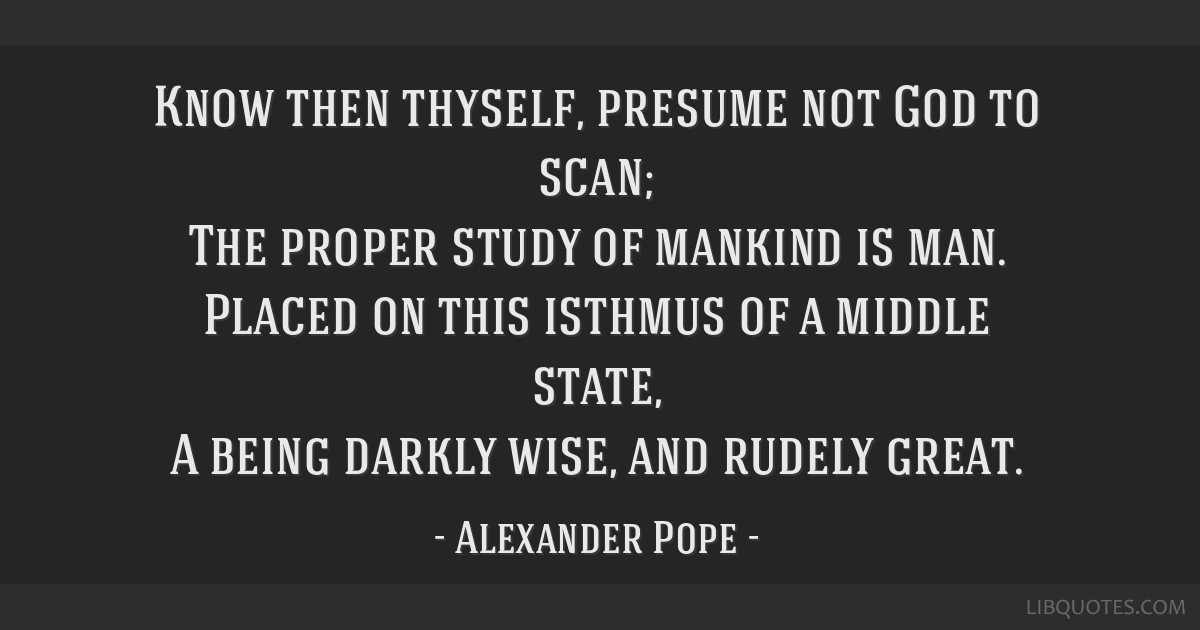 Know then thyself, presume not God to scan; The proper study of