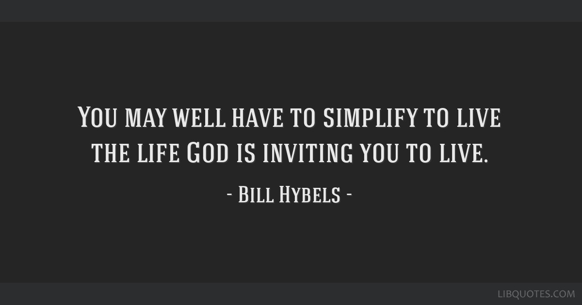 You may well have to simplify to live the life God is inviting you - simplify quote