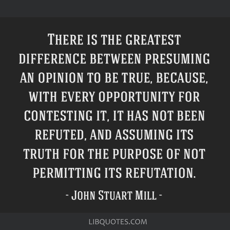 There is the greatest difference between presuming an opinion to be