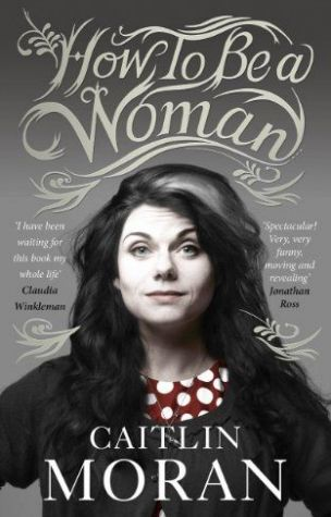 How To be A Woman is Caitlin Moran's brilliantly funny memoir