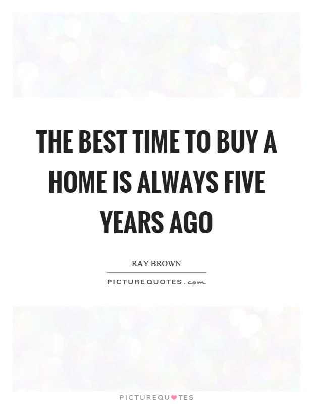 The best time to buy a home is always five years ago Picture Quotes - in five years time