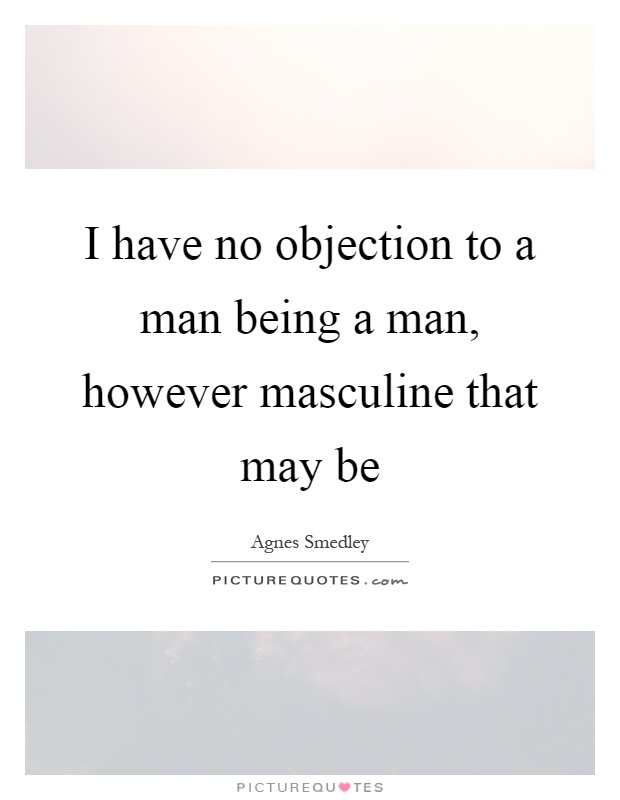 ... I Have No Objection To A Man Being A Man, However Masculine That ...