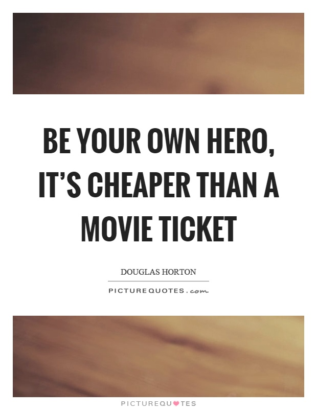 Be your own hero, itu0027s cheaper than a movie ticket Picture Quotes - create your own movie ticket