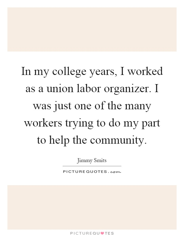 In my college years, I worked as a union labor organizer I was - college organizer
