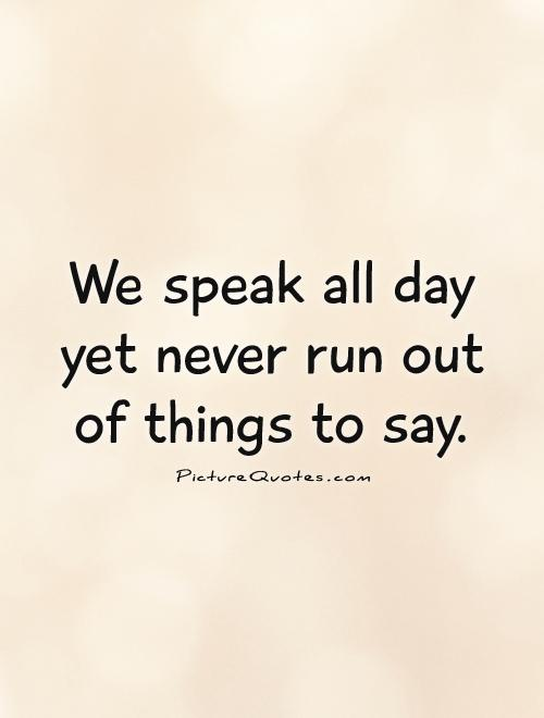 We speak all day yet never run out of things to say Picture Quotes - allday quotes