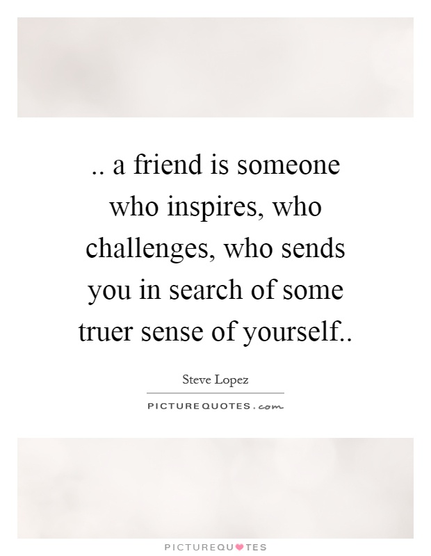a friend is someone who inspires, who challenges, who sends