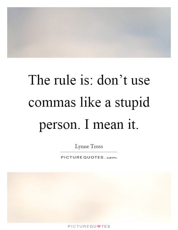 The rule is don\u0027t use commas like a stupid person I mean it