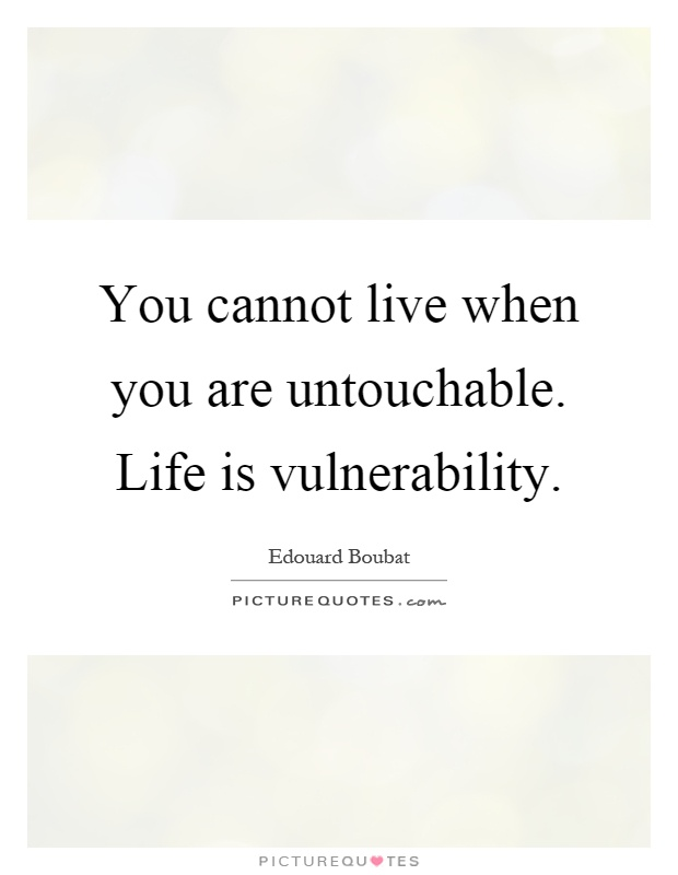You cannot live when you are untouchable Life is vulnerability