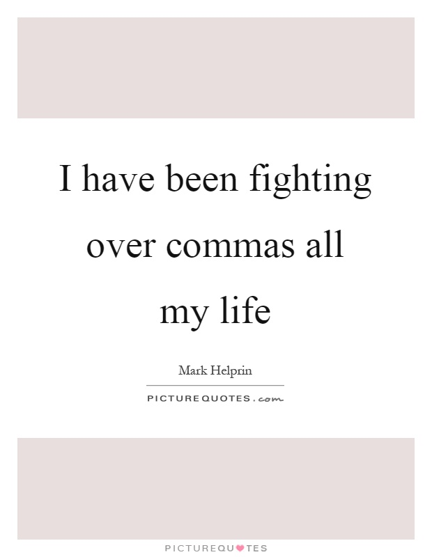I have been fighting over commas all my life Picture Quotes