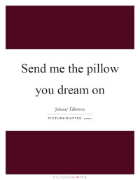 Send me the pillow you dream on | Picture Quotes