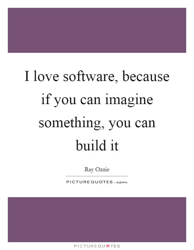 I love software, because if you can imagine something, you can - software quote