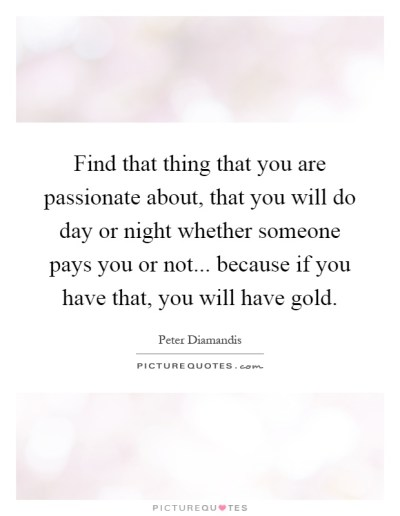 Find that thing that you are passionate about, that you will do... | Picture Quotes