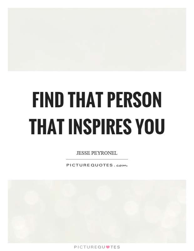 Find that person that inspires you Picture Quotes
