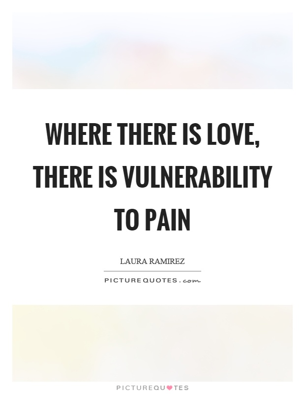 Where there is love, there is vulnerability to pain Picture Quotes