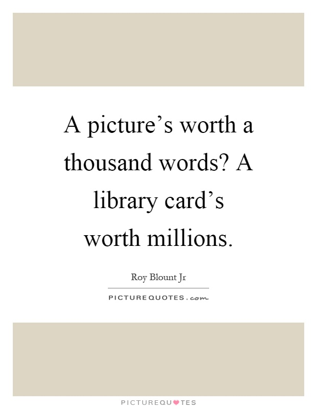 A picture\u0027s worth a thousand words? A library card\u0027s worth