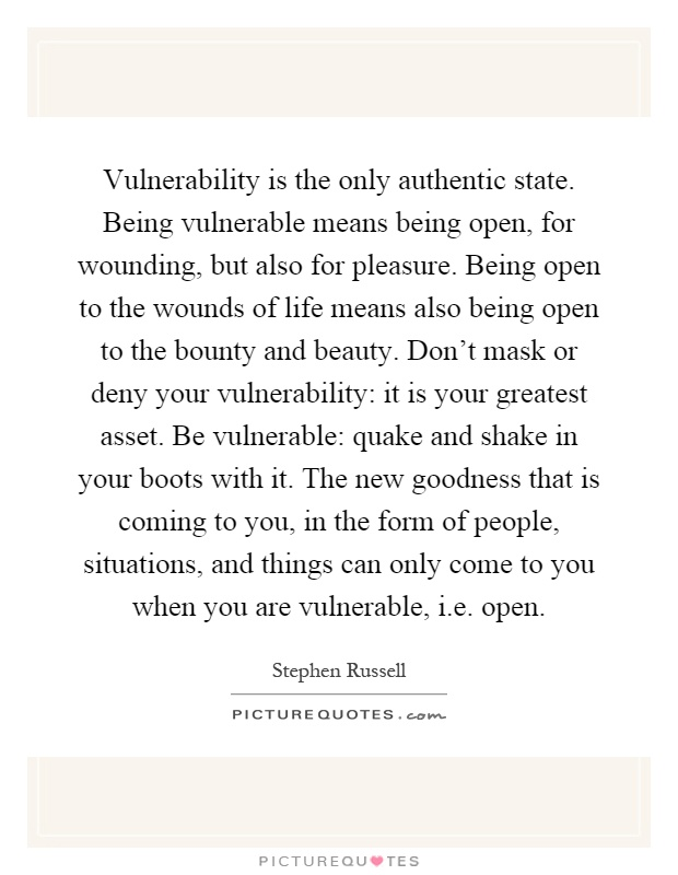 Vulnerability is the only authentic state Being vulnerable