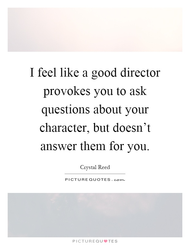 I feel like a good director provokes you to ask questions about