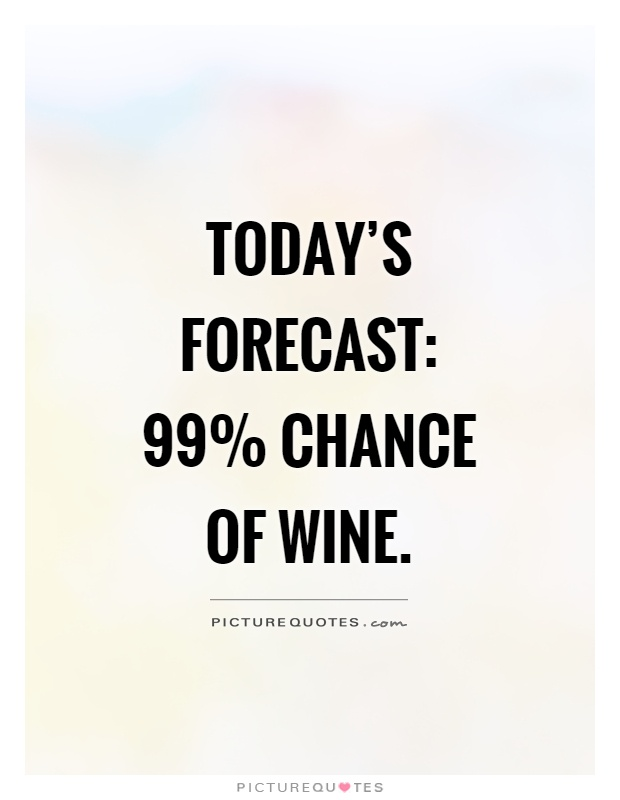 Today\u0027s forecast 99 chance of wine Picture Quotes