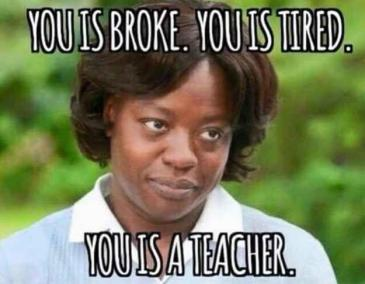 You is broke. You is tired. You is a teacher. Picture Quote #1