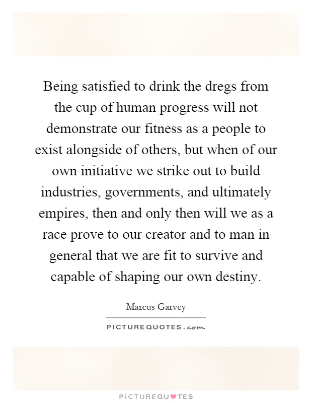 Being satisfied to drink the dregs from the cup of human