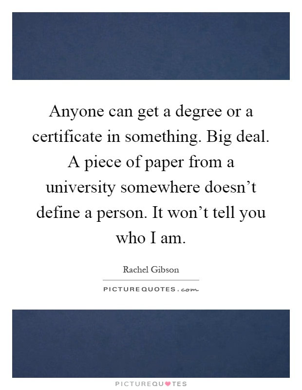 Anyone can get a degree or a certificate in something Big deal - Graduation Certificate Paper