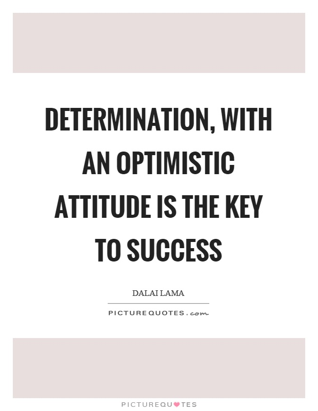 Determination, with an optimistic attitude is the key to success