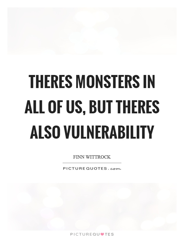 Theres monsters in all of us, but theres also vulnerability
