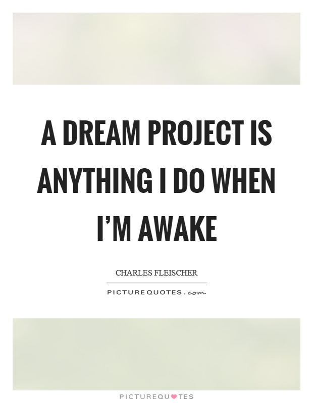 A dream project is anything I do when I\u0027m awake Picture Quotes